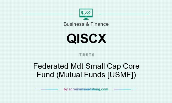 What does QISCX mean? It stands for Federated Mdt Small Cap Core Fund (Mutual Funds [USMF])
