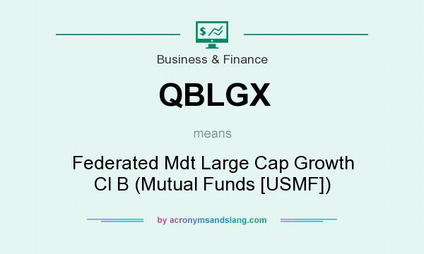 What does QBLGX mean? It stands for Federated Mdt Large Cap Growth Cl B (Mutual Funds [USMF])