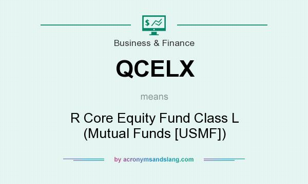 What does QCELX mean? It stands for R Core Equity Fund Class L (Mutual Funds [USMF])