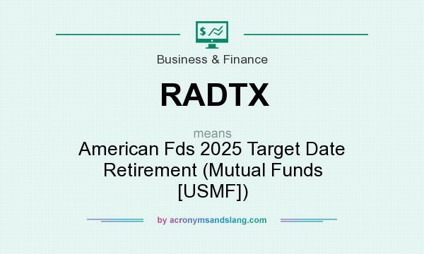 What does RADTX mean? It stands for American Fds 2025 Target Date Retirement (Mutual Funds [USMF])