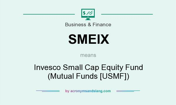 What does SMEIX mean? It stands for Invesco Small Cap Equity Fund (Mutual Funds [USMF])