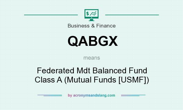 What does QABGX mean? It stands for Federated Mdt Balanced Fund Class A (Mutual Funds [USMF])