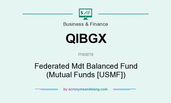 What does QIBGX mean? It stands for Federated Mdt Balanced Fund (Mutual Funds [USMF])