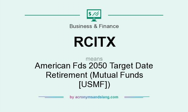 What does RCITX mean? It stands for American Fds 2050 Target Date Retirement (Mutual Funds [USMF])