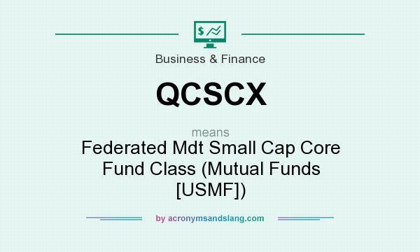 What does QCSCX mean? It stands for Federated Mdt Small Cap Core Fund Class (Mutual Funds [USMF])