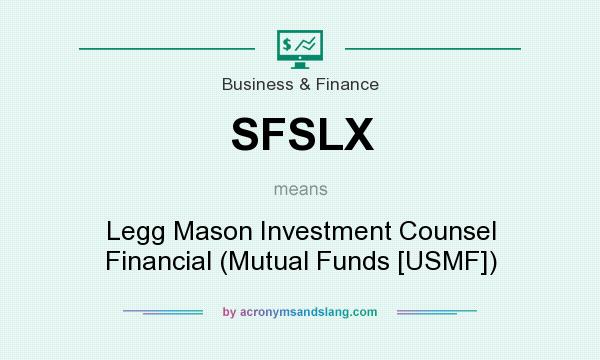What does SFSLX mean? It stands for Legg Mason Investment Counsel Financial (Mutual Funds [USMF])
