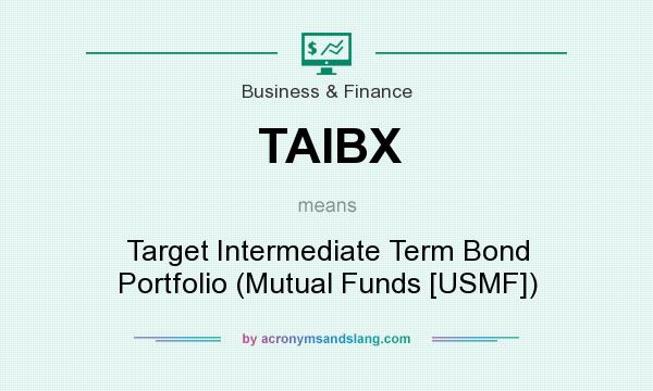 What does TAIBX mean? It stands for Target Intermediate Term Bond Portfolio (Mutual Funds [USMF])