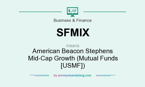 What does SFMIX mean? It stands for American Beacon Stephens Mid-Cap Growth (Mutual Funds [USMF])