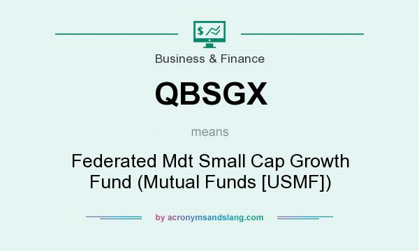 What does QBSGX mean? It stands for Federated Mdt Small Cap Growth Fund (Mutual Funds [USMF])