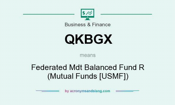What does QKBGX mean? It stands for Federated Mdt Balanced Fund R (Mutual Funds [USMF])