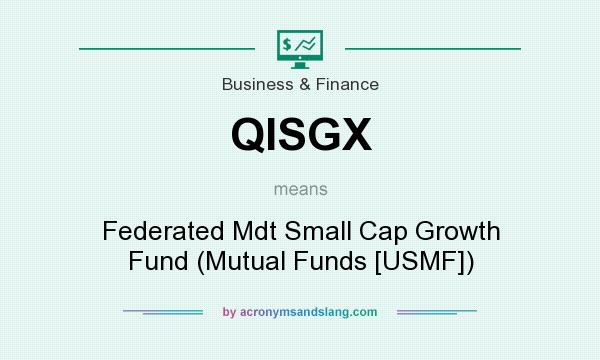 What does QISGX mean? It stands for Federated Mdt Small Cap Growth Fund (Mutual Funds [USMF])