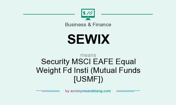 What does SEWIX mean? It stands for Security MSCI EAFE Equal Weight Fd Insti (Mutual Funds [USMF])