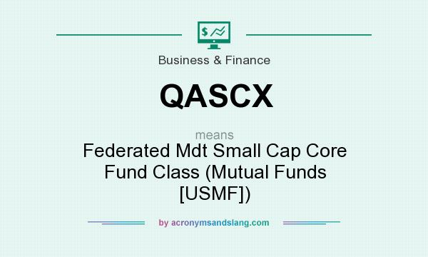 What does QASCX mean? It stands for Federated Mdt Small Cap Core Fund Class (Mutual Funds [USMF])
