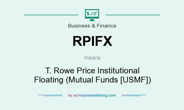 What does RPIFX mean? It stands for T. Rowe Price Institutional Floating (Mutual Funds [USMF])