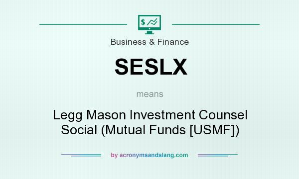 What does SESLX mean? It stands for Legg Mason Investment Counsel Social (Mutual Funds [USMF])