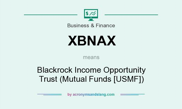 What does XBNAX mean? It stands for Blackrock Income Opportunity Trust (Mutual Funds [USMF])