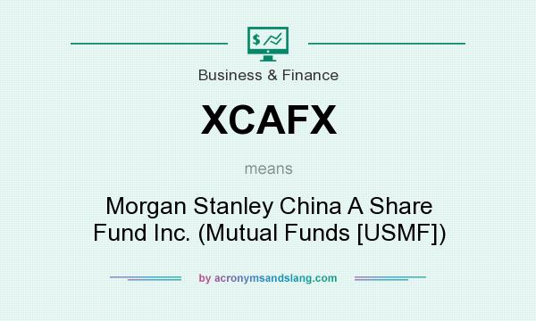 What does XCAFX mean? It stands for Morgan Stanley China A Share Fund Inc. (Mutual Funds [USMF])