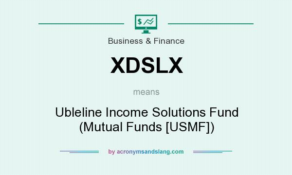 What does XDSLX mean? It stands for Ubleline Income Solutions Fund (Mutual Funds [USMF])