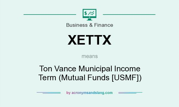 What does XETTX mean? It stands for Ton Vance Municipal Income Term (Mutual Funds [USMF])