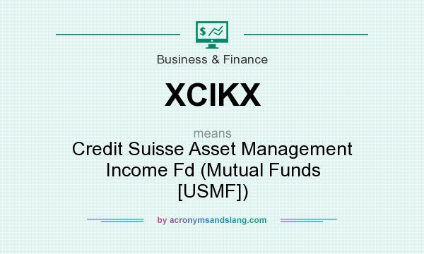 What does XCIKX mean? It stands for Credit Suisse Asset Management Income Fd (Mutual Funds [USMF])