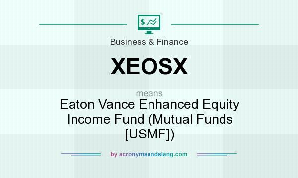 What does XEOSX mean? It stands for Eaton Vance Enhanced Equity Income Fund (Mutual Funds [USMF])