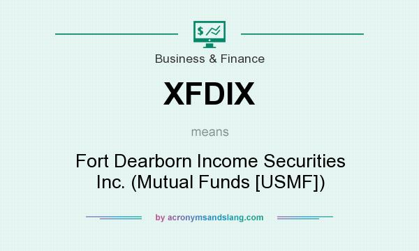 What does XFDIX mean? It stands for Fort Dearborn Income Securities Inc. (Mutual Funds [USMF])