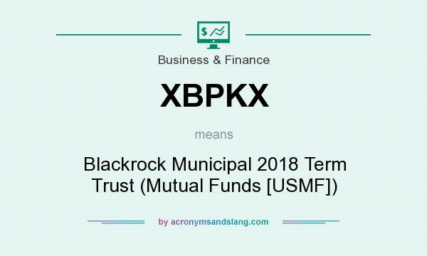What does XBPKX mean? It stands for Blackrock Municipal 2018 Term Trust (Mutual Funds [USMF])