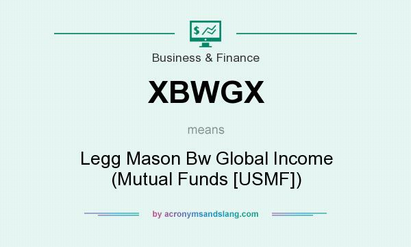 What does XBWGX mean? It stands for Legg Mason Bw Global Income (Mutual Funds [USMF])