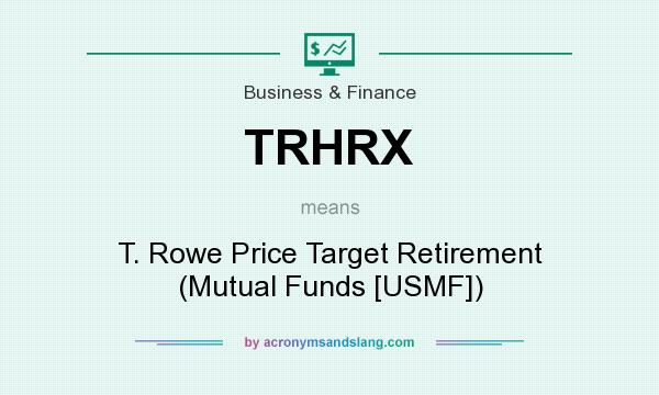 What does TRHRX mean? It stands for T. Rowe Price Target Retirement (Mutual Funds [USMF])