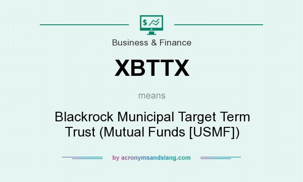 What does XBTTX mean? It stands for Blackrock Municipal Target Term Trust (Mutual Funds [USMF])