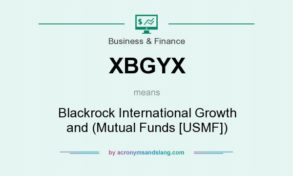 What does XBGYX mean? It stands for Blackrock International Growth and (Mutual Funds [USMF])