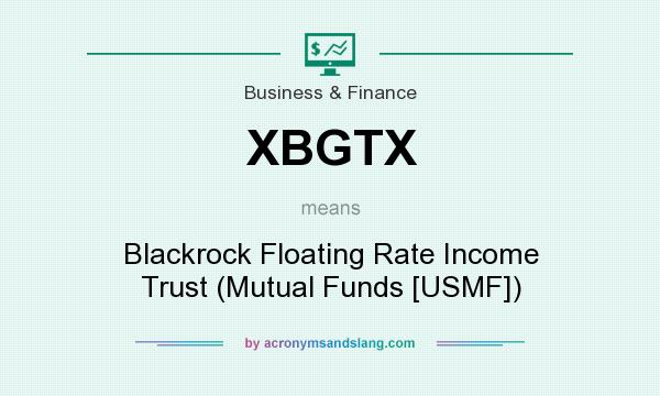 What does XBGTX mean? It stands for Blackrock Floating Rate Income Trust (Mutual Funds [USMF])