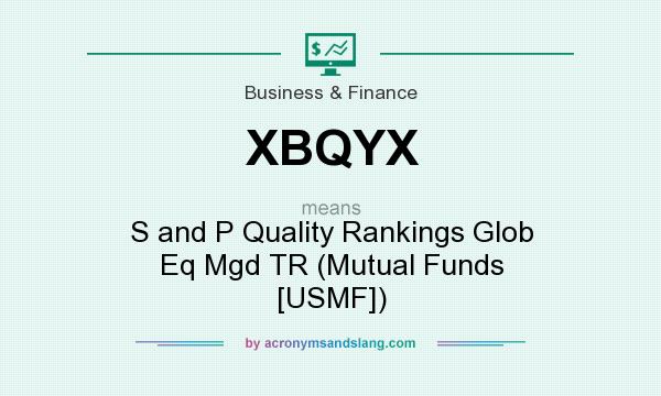 What does XBQYX mean? It stands for S and P Quality Rankings Glob Eq Mgd TR (Mutual Funds [USMF])