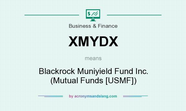 What does XMYDX mean? It stands for Blackrock Muniyield Fund Inc. (Mutual Funds [USMF])