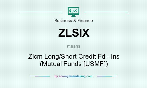 What does ZLSIX mean? It stands for Zlcm Long/Short Credit Fd - Ins (Mutual Funds [USMF])