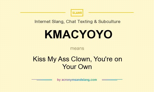 What does KMACYOYO mean? It stands for Kiss My Ass Clown, You`re on Your Own