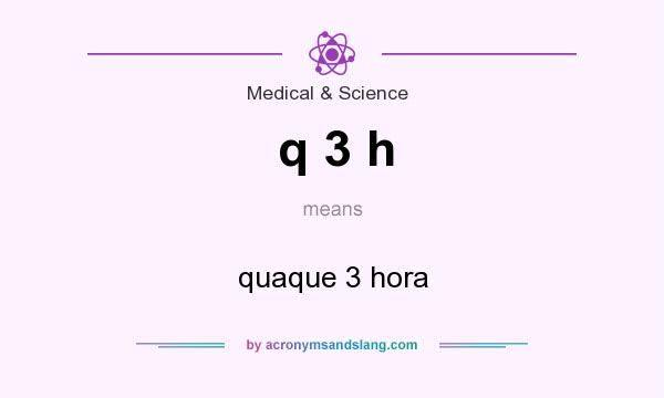 What does q 3 h mean? It stands for quaque 3 hora