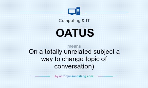 What does OATUS mean? It stands for On a totally unrelated subject a way to change topic of conversation)