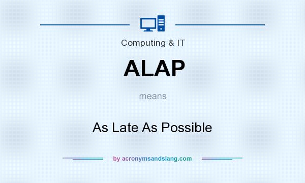 What does ALAP mean? It stands for As Late As Possible