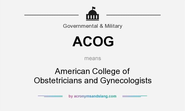 What does ACOG mean? It stands for American College of Obstetricians and Gynecologists