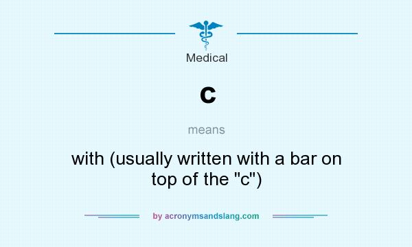 What does c mean? It stands for with (usually written with a bar on top of the
