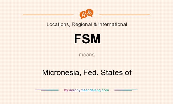 What does FSM mean? It stands for Micronesia, Fed. States of