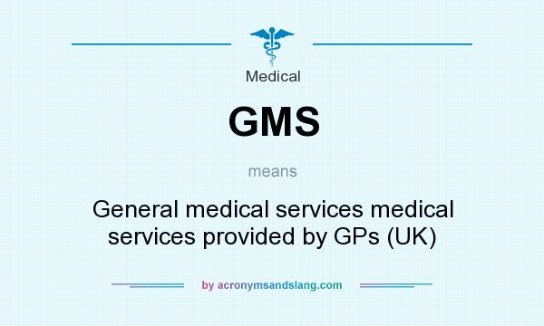 What does GMS mean? It stands for General medical services medical services provided by GPs (UK)