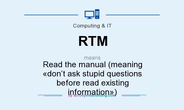 What does RTM mean? It stands for Read the manual (meaning «don't ask stupid questions before read existing information»)