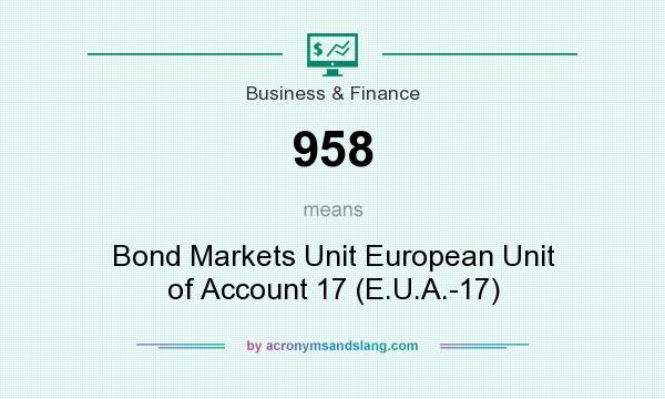 What does 958 mean? It stands for Bond Markets Unit European Unit of Account 17 (E.U.A.-17)