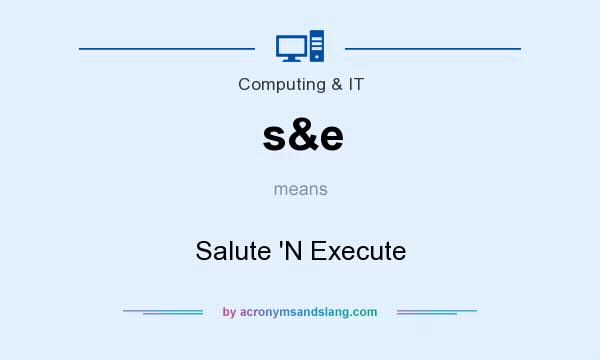 What does s&e mean? It stands for Salute `N Execute