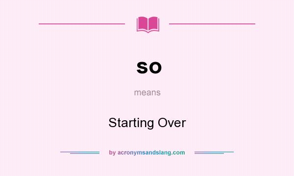 What does so mean? It stands for Starting Over