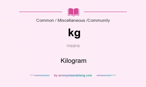 What does kg mean? It stands for Kilogram