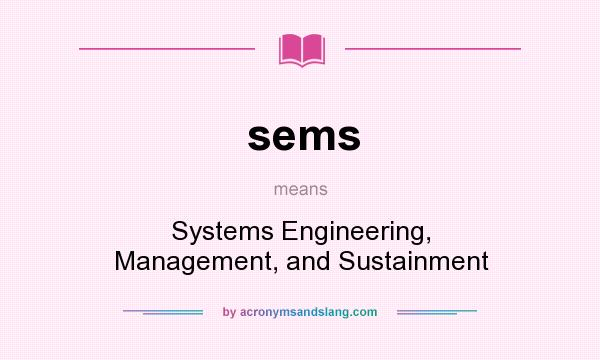 What does sems mean? It stands for Systems Engineering, Management, and Sustainment