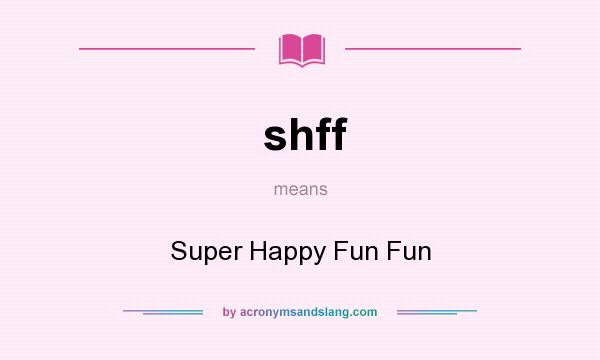What does shff mean? It stands for Super Happy Fun Fun